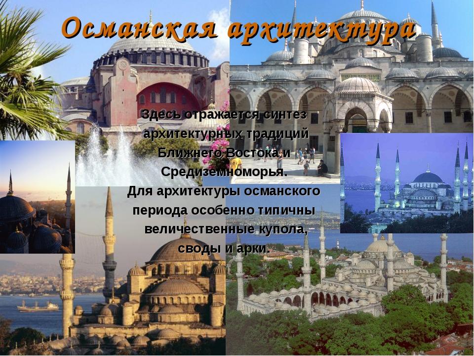 Османская архитектура Здесь отражается синтез архитектурных традиций Ближнего...