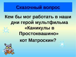 Сказочный вопрос Кем бы мог работать в наши дни герой мультфильма «Каникулы в