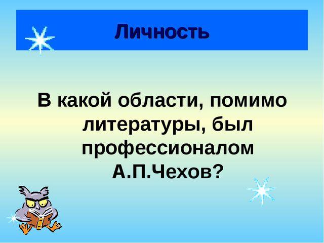 Личность В какой области, помимо литературы, был профессионалом А.П.Чехов?