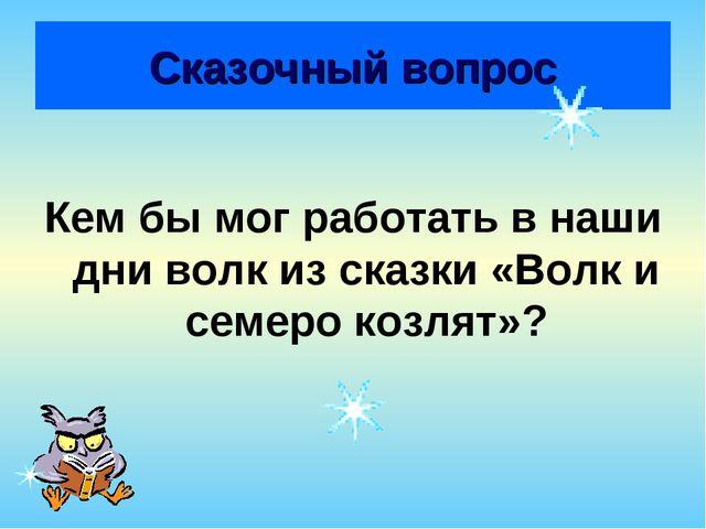 Сказочный вопрос Кем бы мог работать в наши дни волк из сказки «Волк и семеро...