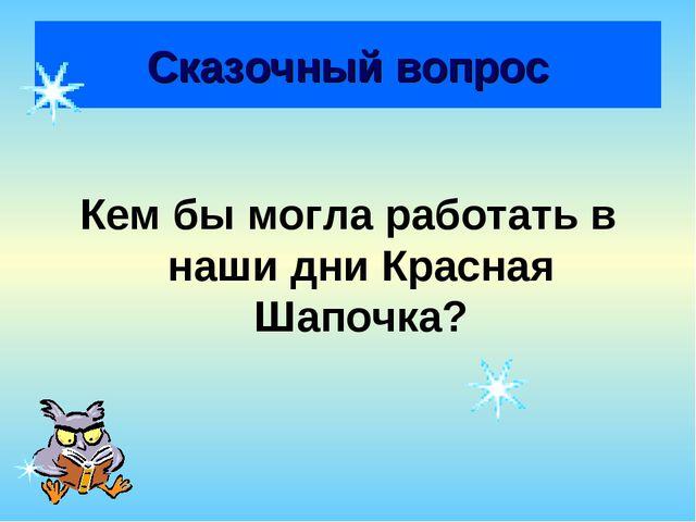 Сказочный вопрос Кем бы могла работать в наши дни Красная Шапочка?