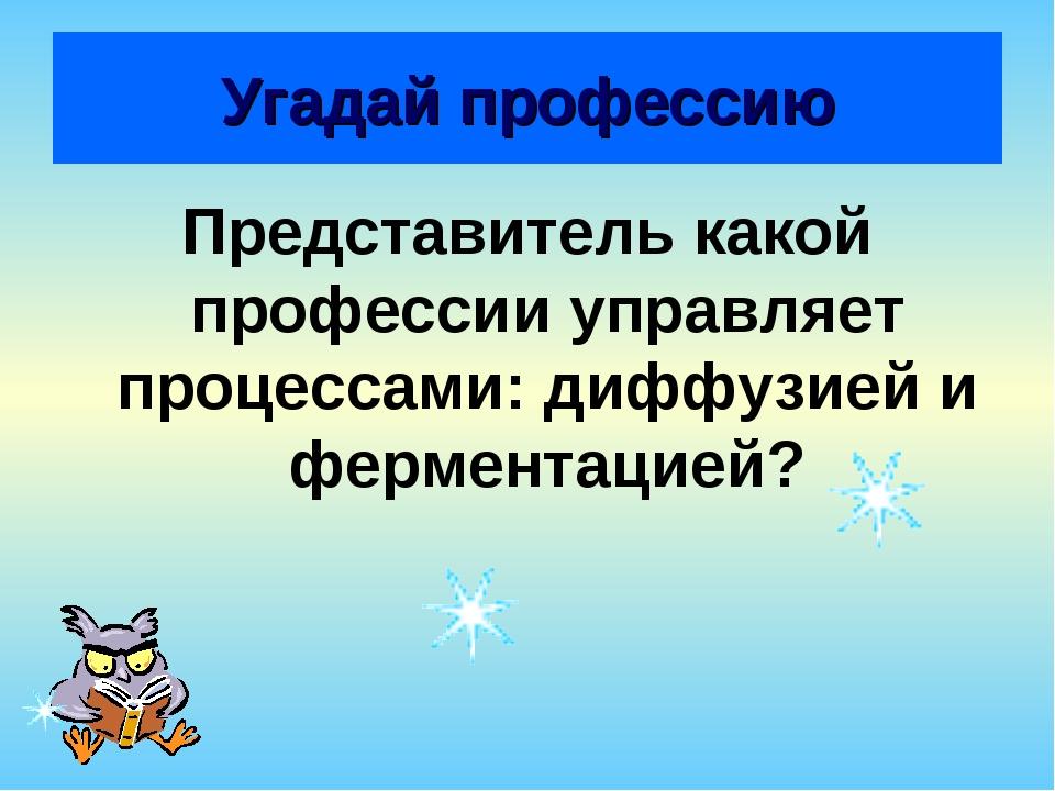 Угадай профессию Представитель какой профессии управляет процессами: диффузие...