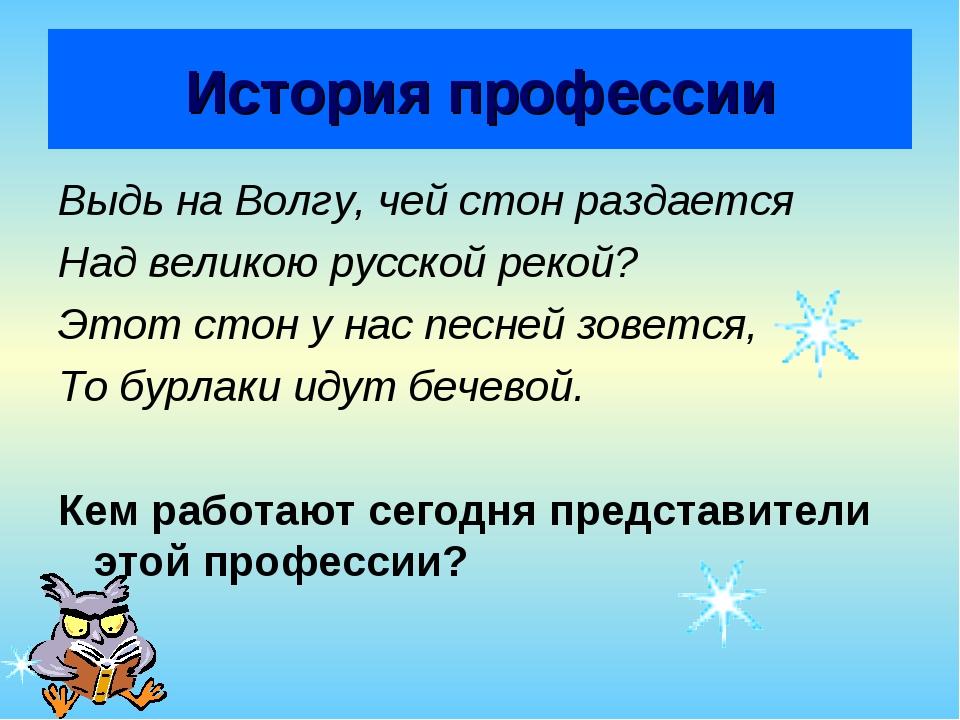 История профессии Выдь на Волгу, чей стон раздается Над великою русской рекой...