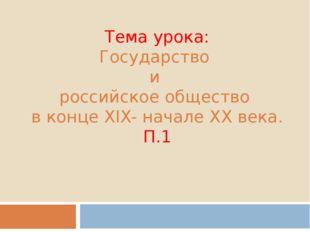 Тема урока: Государство и российское общество в конце XIX- начале XX века. П.1