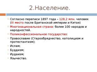 2.Население. Согласно переписи 1897 года – 128,2 млн. человек (III место посл