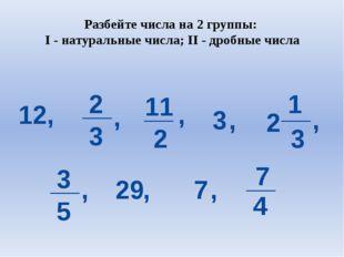 Разбейте числа на 2 группы: I - натуральные числа; II - дробные числа 12, 2 3