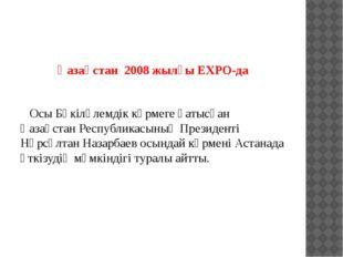 Қазақстан 2008 жылғы EXPO-да Осы Бүкіләлемдік көрмеге қатысқан Қазақстан Ре