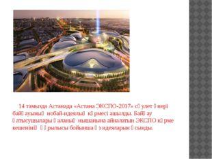14 тамызда Астанада «Астана ЭКСПО-2017» сәулет өнері байқауының нобай-идеялы