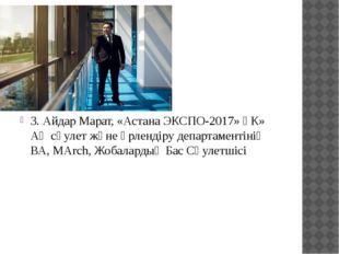 3. Айдар Марат, «Астана ЭКСПО-2017» ҰК» АҚ сәулет және әрлендіру департамент