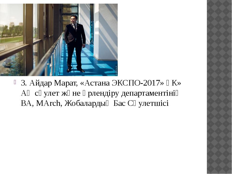 3. Айдар Марат, «Астана ЭКСПО-2017» ҰК» АҚ сәулет және әрлендіру департамент...