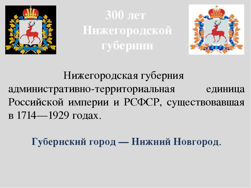 300 лет Нижегородской губернии Нижегородская губерния административно-террит...