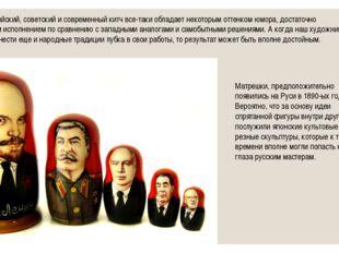 Именно российский, советский и современный китч все-таки обладает некоторым о