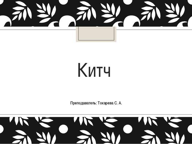 Китч Преподаватель: Токарева С. А.