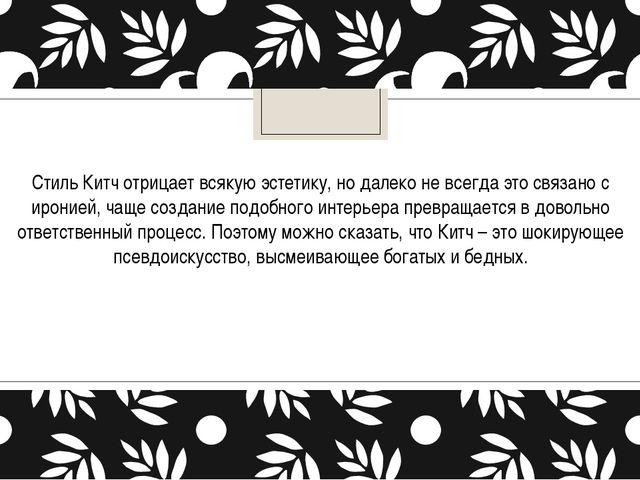 Стиль Китч отрицает всякую эстетику, но далеко не всегда это связано с ироние...