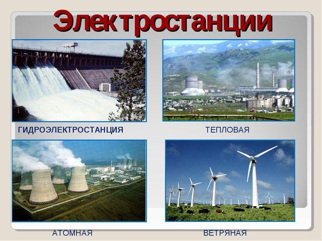 Электростанции ГИДРОЭЛЕКТРОСТАНЦИЯ ТЕПЛОВАЯ АТОМНАЯ ВЕТРЯНАЯ
