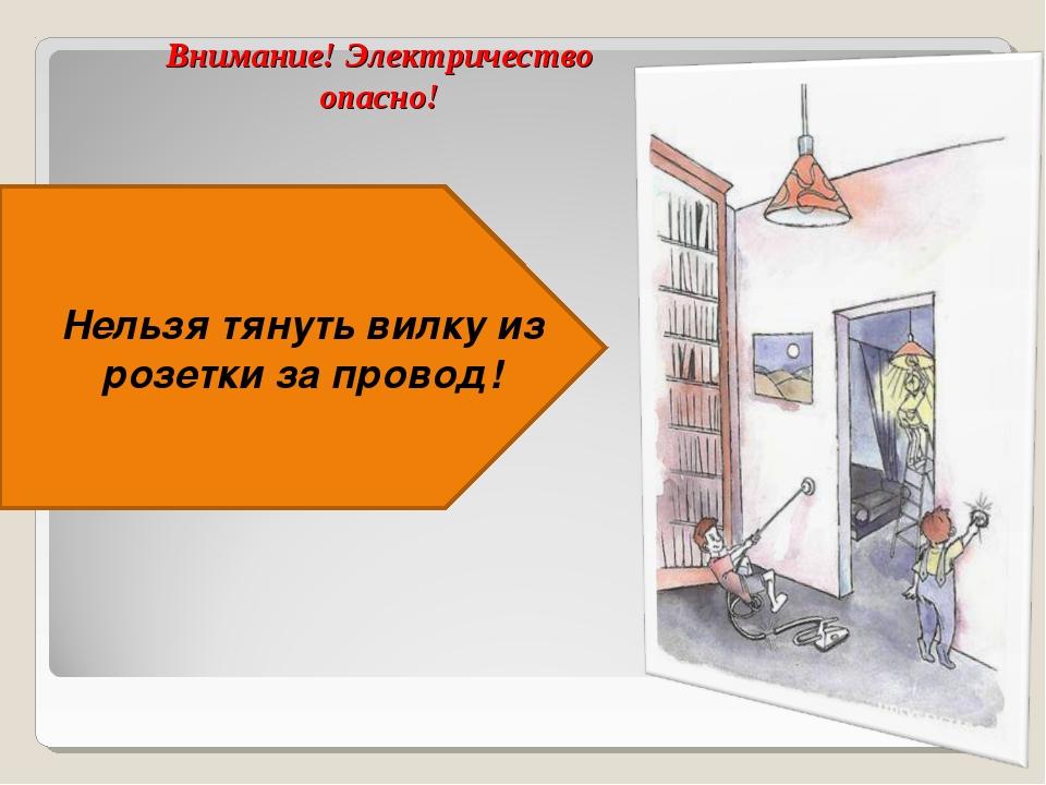 Внимание! Электричество опасно! Нельзя тянуть вилку из розетки за провод!
