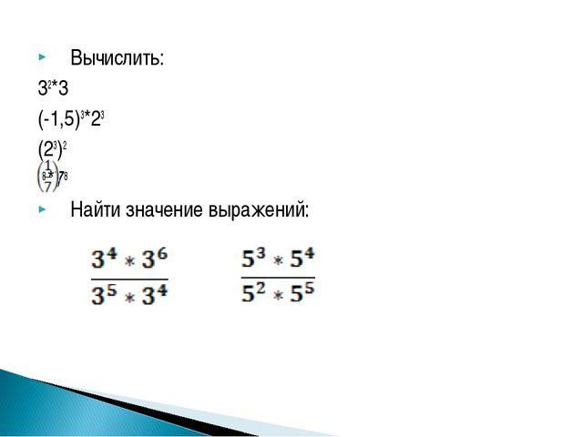 Вычислить: 32*3 (-1,5)3*23 (23)2 8 *78 Найти значение выражений: