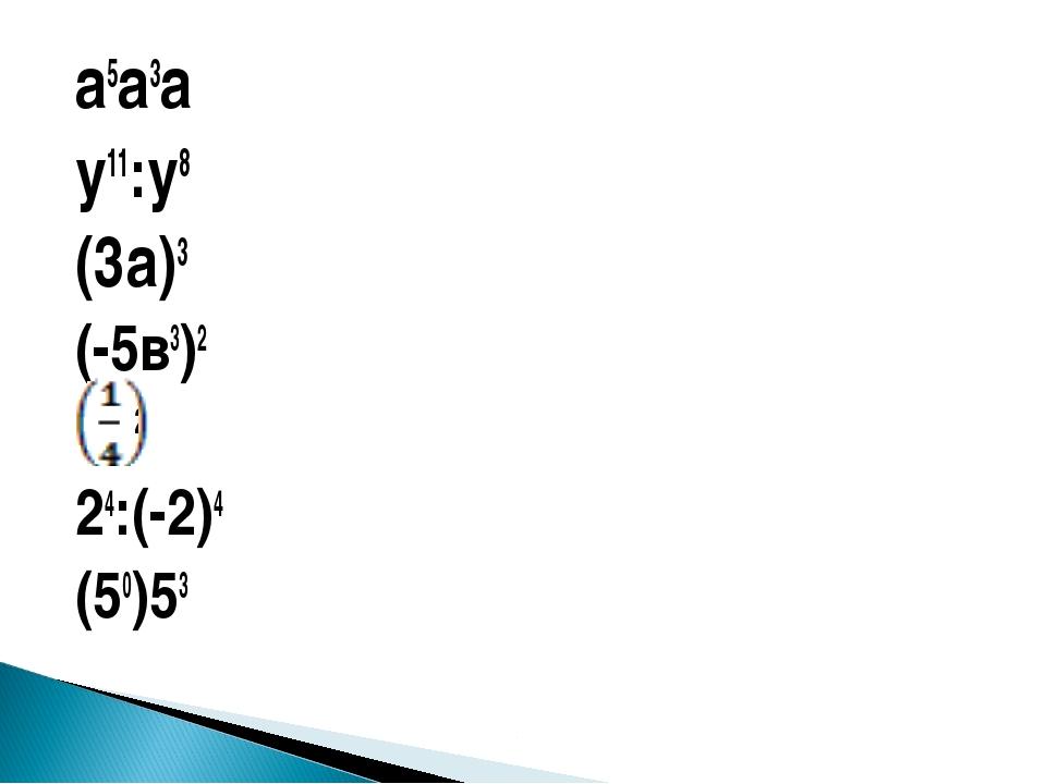 а5а3а у11:у8 (3а)3 (-5в3)2 2 24:(-2)4 (50)53