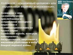 Холокост - «сжигаемый целиком» или «принесение жертвы всесожжения». ЭлиВизел