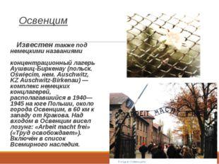Освенцим  Известен также под немецкими названиями А́ушвиц, или, полностью,