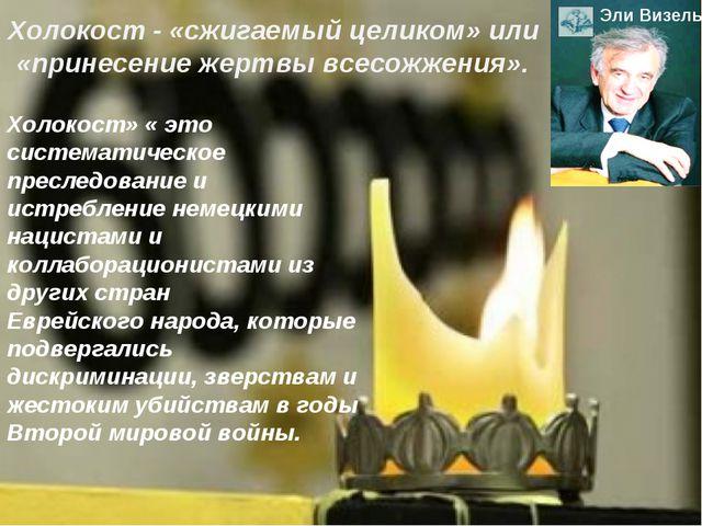 Холокост - «сжигаемый целиком» или «принесение жертвы всесожжения». ЭлиВизел...