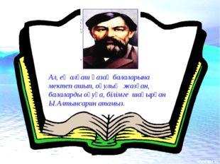 Ал, ең алғаш қазақ балаларына мектеп ашып, оқулық жазған, балаларды оқуға, бі