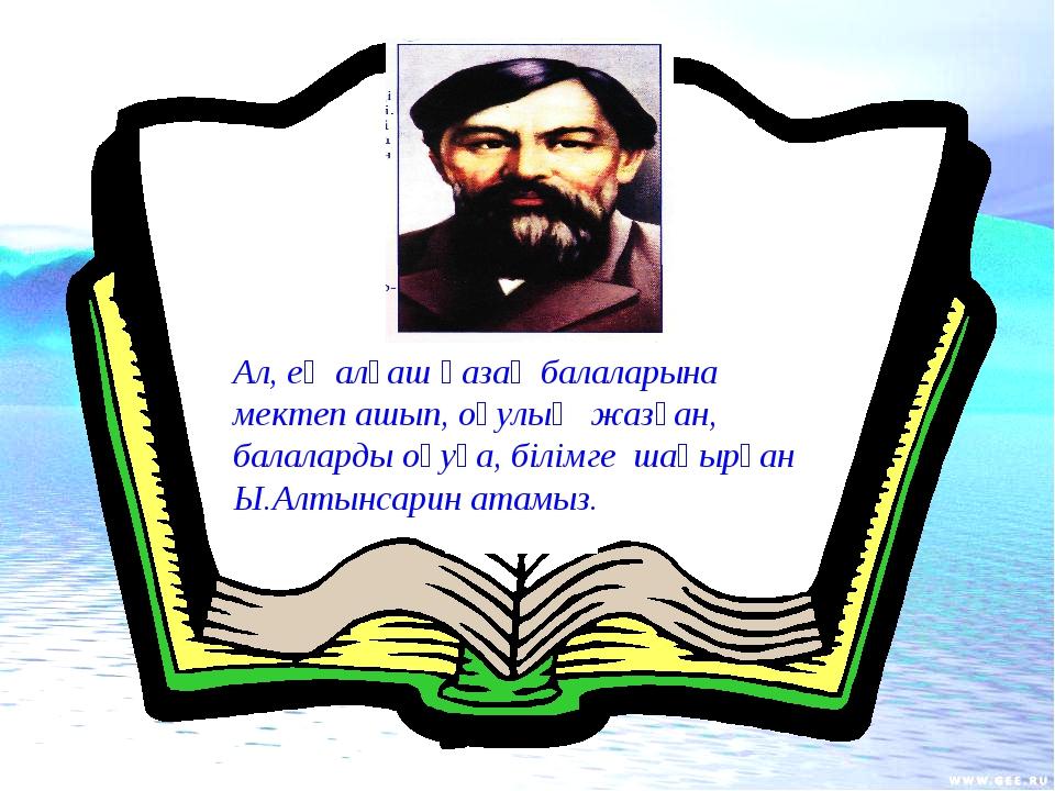Ал, ең алғаш қазақ балаларына мектеп ашып, оқулық жазған, балаларды оқуға, бі...