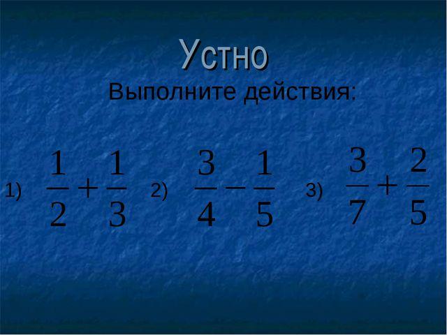Устно 1) 2) 3) Выполните действия: