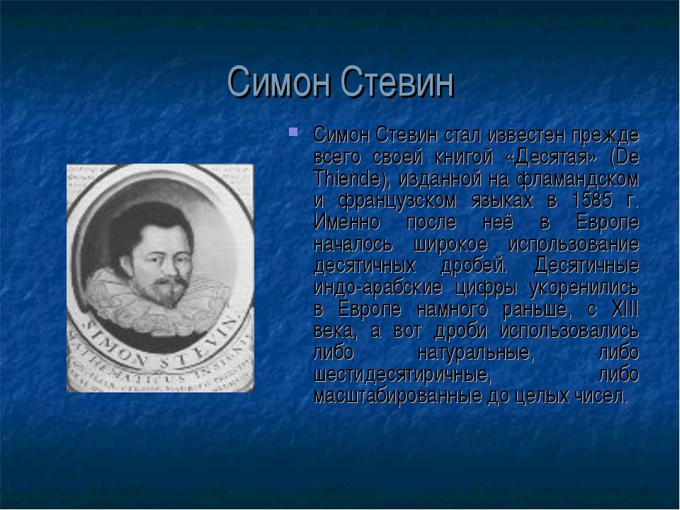 Симон Стевин Симон Стевин стал известен прежде всего своей книгой «Десятая» (...
