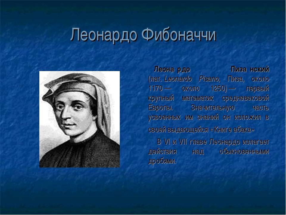 Леонардо Фибоначчи Леона́рдо Пиза́нский (лат.Leonardo Pisano, Пиза, около 11...