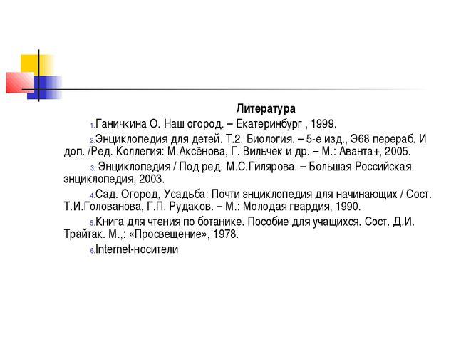 Литература Ганичкина О. Наш огород. – Екатеринбург , 1999. Энциклопедия для д...