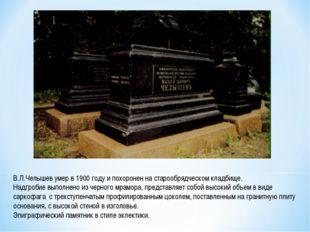В.Л.Челышев умер в 1900 году и похоронен на старообрядческом кладбище. Надгр