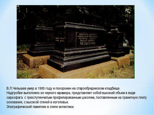 В.Л.Челышев умер в 1900 году и похоронен на старообрядческом кладбище. Надгр...