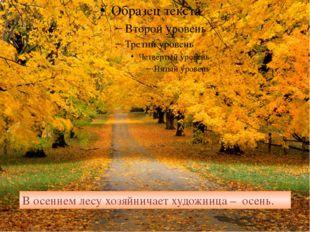 В осеннем лесу хозяйничает художница – осень.