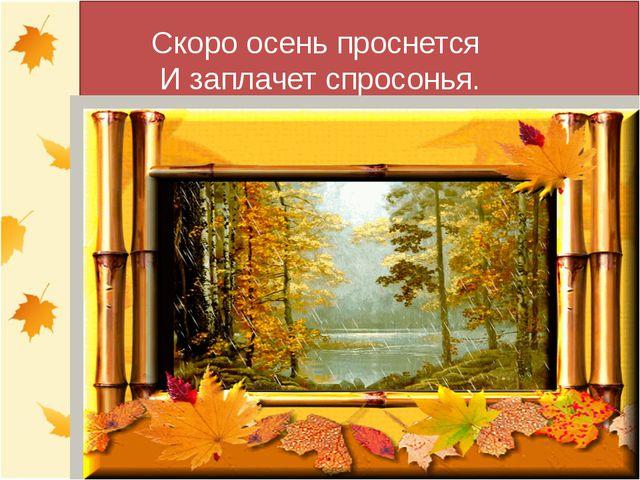 Скоро осень проснется И заплачет спросонья.