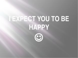 I EXPECT YOU TO BE HAPPY 