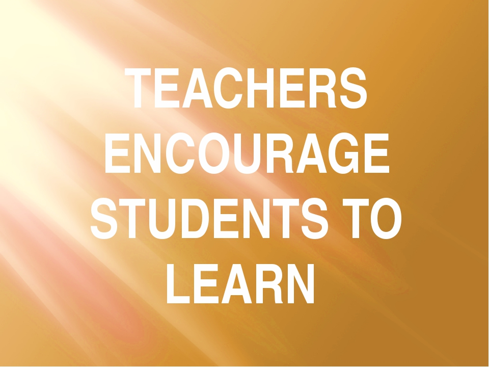TEACHERS ENCOURAGE STUDENTS TO LEARN
