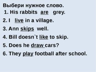 Выбери нужное слово. 1. His rabbits are grey. 2. I live in a village. 3. Ann