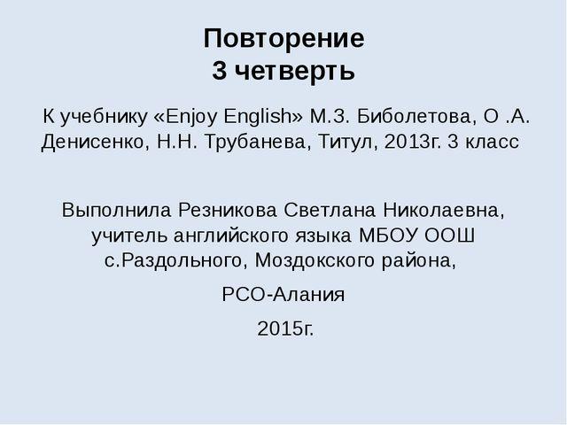 Повторение 3 четверть К учебнику «Enjoy English» М.З. Биболетова, О .А. Денис...
