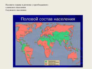 Назовите страны и регионы с преобладанием : а.женского населения б.мужского н