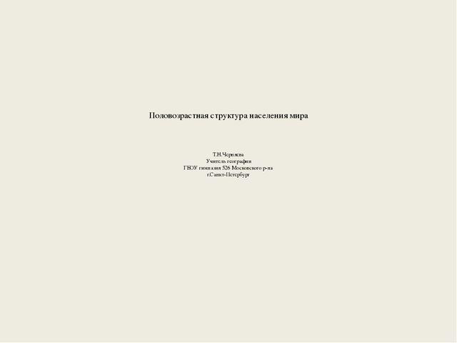 Половозрастная структура населения мира Т.Н.Черняева Учитель географии ГБОУ г...