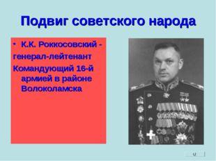 Подвиг советского народа К.К. Роккосовский - генерал-лейтенант Командующий 16
