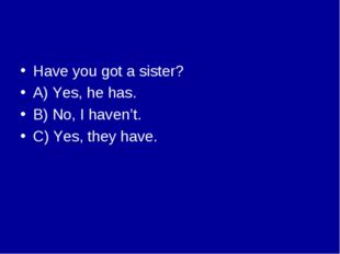 Have you got a sister? A) Yes, he has. B) No, I haven't. C) Yes, they have.
