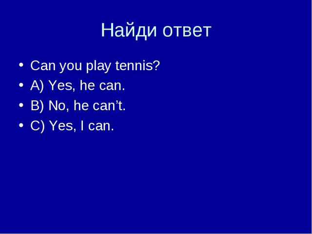 Найди ответ Can you play tennis? A) Yes, he can. B) No, he can't. C) Yes, I c...