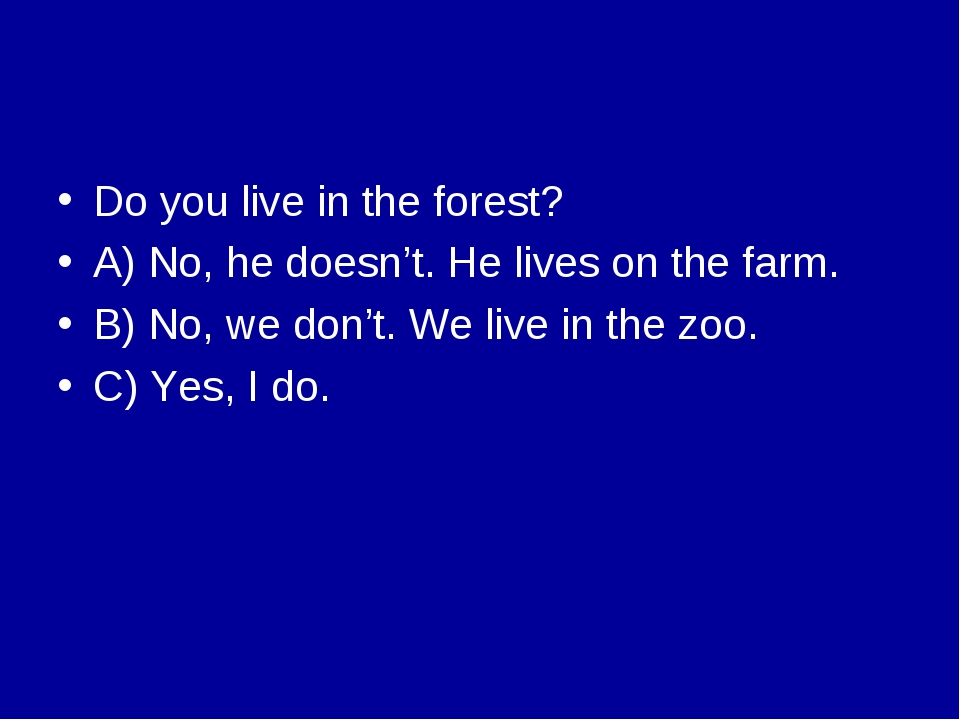 Do you live in the forest? A) No, he doesn't. He lives on the farm. B) No, we...