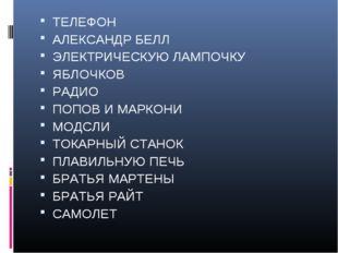 ТЕЛЕФОН АЛЕКСАНДР БЕЛЛ ЭЛЕКТРИЧЕСКУЮ ЛАМПОЧКУ ЯБЛОЧКОВ РАДИО ПОПОВ И МАРКОНИ