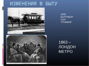 ИЗМЕНЕНИЯ В БЫТУ 1828- БАЛТИМОР США ТРАМВАЙ 1863 – ЛОНДОН МЕТРО