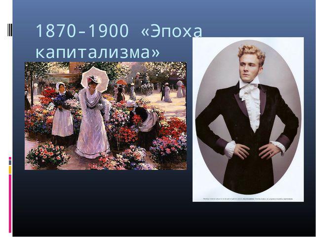 1870-1900 «Эпоха капитализма»