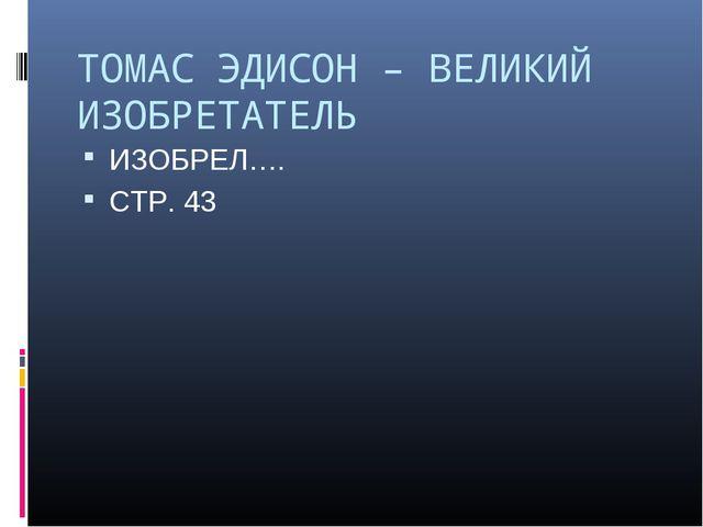 ТОМАС ЭДИСОН – ВЕЛИКИЙ ИЗОБРЕТАТЕЛЬ ИЗОБРЕЛ…. СТР. 43