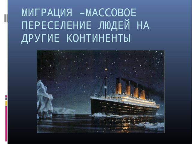 МИГРАЦИЯ –МАССОВОЕ ПЕРЕСЕЛЕНИЕ ЛЮДЕЙ НА ДРУГИЕ КОНТИНЕНТЫ